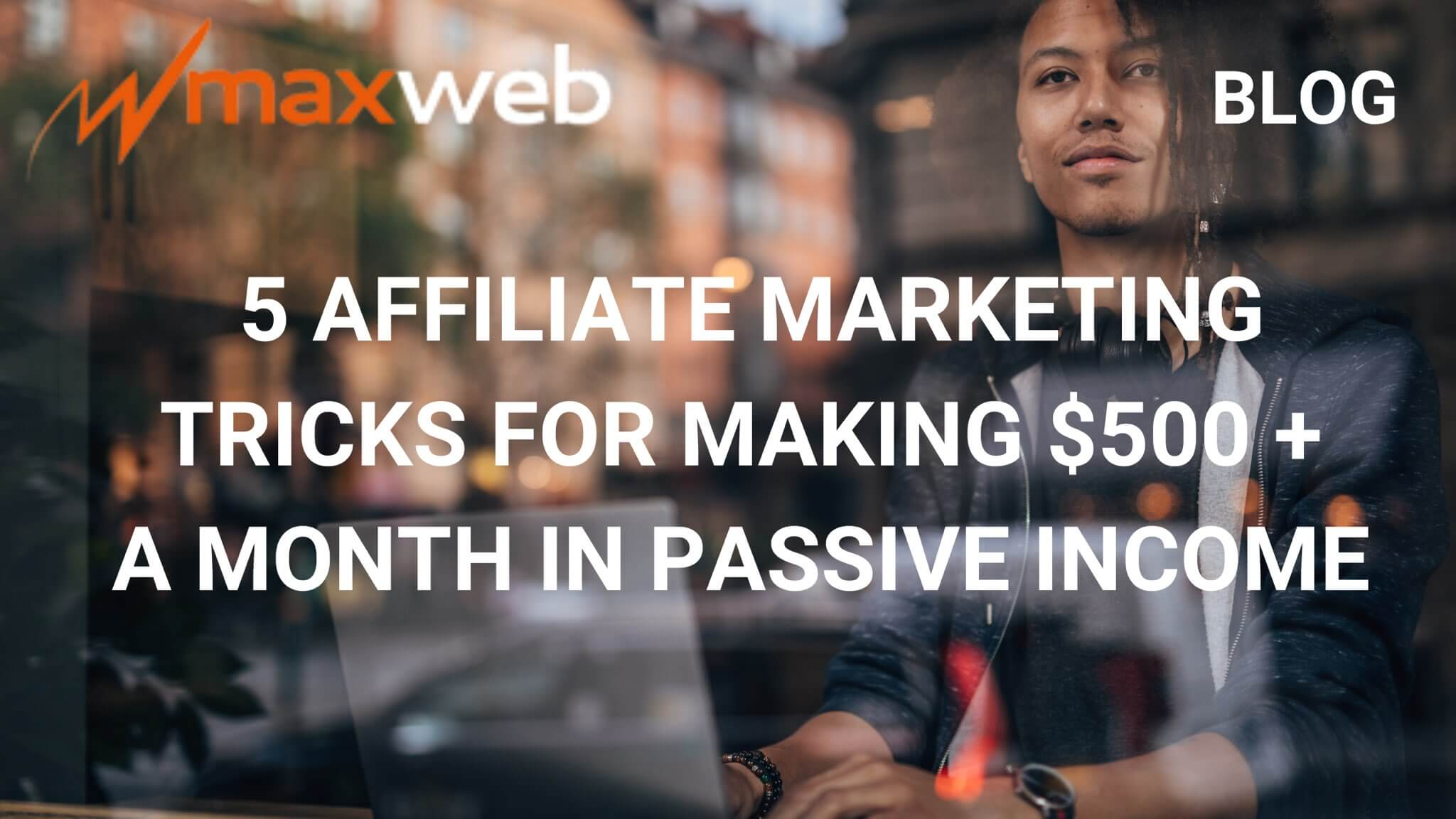 5 Affiliate Marketing Tricks For Making $500+ a Month in Passive Income