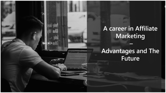 A career in Affiliate Marketing – Advantages and The Future